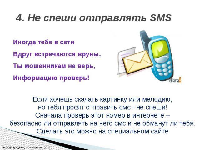 4. Не спеши отправлять SMS Иногда тебе всети Вдруг встречаются вруны. Тымошенникам неверь, Информацию проверь!