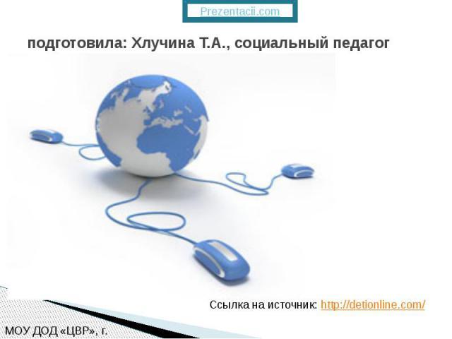 подготовила: Хлучина Т.А., социальный педагог Ссылка на источник: http://detionline.com/