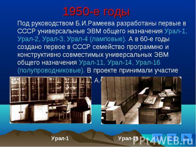 Под руководством Б.И.Рамеева разработаны первые в СССР универсальные ЭВМ общего назначения Урал-1, Урал-2, Урал-3, Урал-4 (ламповые). А в 60-е годы создано первое в СССР семейство программно и конструктивно совместимых универсальных ЭВМ общего назна…
