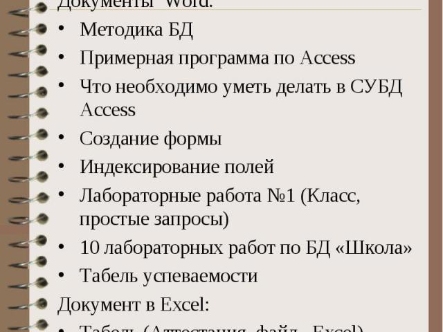 Документы Word: Документы Word: Методика БД Примерная программа по Access Что необходимо уметь делать в СУБД Access Создание формы Индексирование полей Лабораторные работа №1 (Класс, простые запросы) 10 лабораторных работ по БД «Школа» Табель успева…