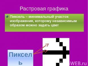 Растровая графика Пиксель – минимальный участок изображения, которому независимы