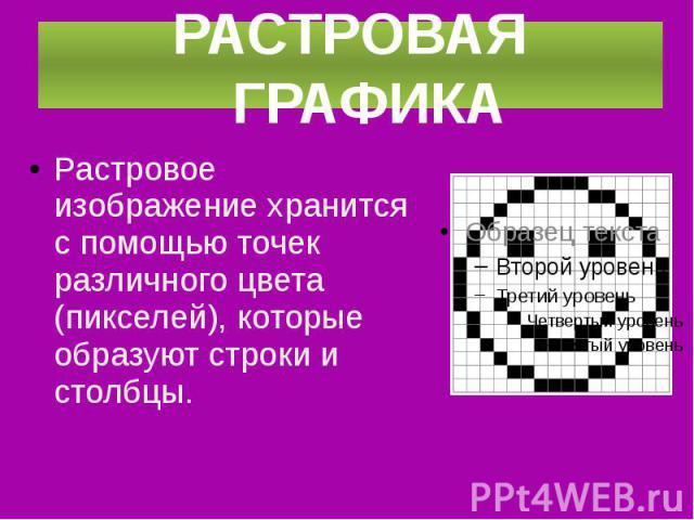 Растровое изображение хранится с помощью точек различного цвета (пикселей), которые образуют строки и столбцы. Растровое изображение хранится с помощью точек различного цвета (пикселей), которые образуют строки и столбцы.