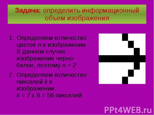 Задача: определить информационный объем изображения Определяем количество цветов n в изображении . В данном случае изображение черно-белое, поэтому n = 2 Определяем количество пикселей k в изображении. k = 7 х 8 = 56 пикселей.
