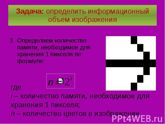 Задача: определить информационный объем изображения Определяем количество памяти, необходимое для хранения 1 пикселя по формуле: