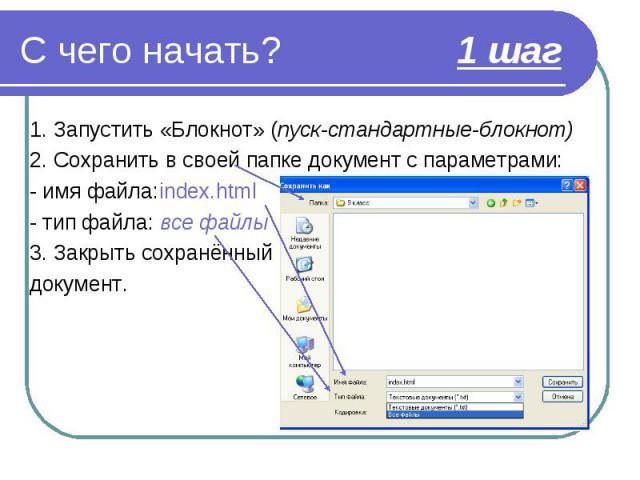 1. Запустить «Блокнот» (пуск-стандартные-блокнот) 1. Запустить «Блокнот» (пуск-стандартные-блокнот) 2. Сохранить в своей папке документ с параметрами: - имя файла:index.html - тип файла: все файлы 3. Закрыть сохранённый документ.