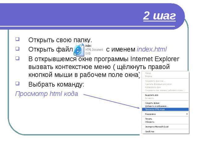 Открыть свою папку. Открыть свою папку. Открыть файл с именем index.html В открывшемся окне программы Internet Explorer вызвать контекстное меню ( щёлкнуть правой кнопкой мыши в рабочем поле окна) Выбрать команду: Просмотр html кода