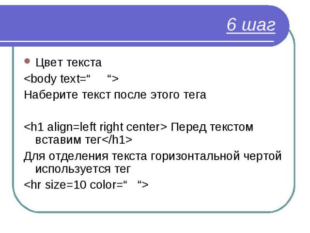 """Цвет текста Цвет текста <body text="""" """"> Наберите текст после этого тега <h1 align=left right center> Перед текстом вставим тег</h1> Для отделения текста горизонтальной чертой используется тег <hr size=10 color="""" """">"""