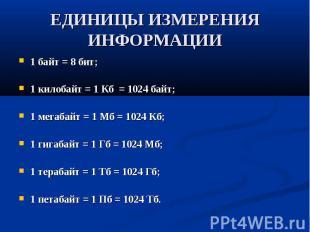 ЕДИНИЦЫ ИЗМЕРЕНИЯ ИНФОРМАЦИИ 1 байт = 8 бит; 1 килобайт = 1 Кб = 1024 байт; 1 ме