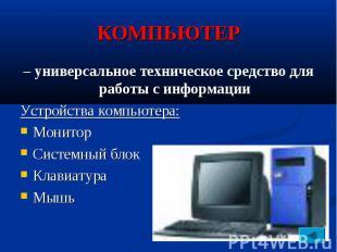 КОМПЬЮТЕР – универсальное техническое средство для работы с информации Устройств