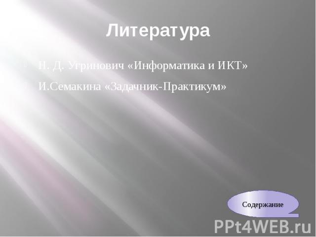 Литература Н. Д. Угринович «Информатика и ИКТ» И.Семакина «Задачник-Практикум»