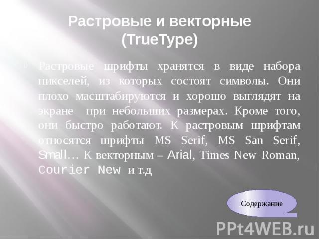 Растровые и векторные (TrueType) Растровые шрифты хранятся в виде набора пикселей, из которых состоят символы. Они плохо масштабируются и хорошо выглядят на экране при небольших размерах. Кроме того, они быстро работают. К растровым шрифтам относятс…