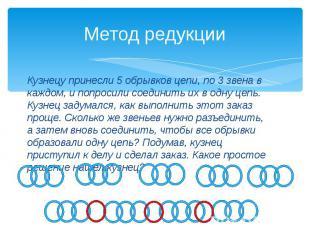 Метод редукции Кузнецу принесли 5 обрывков цепи, по 3 звена в каждом, и попросил