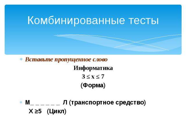 Комбинированные тесты Вставьте пропущенное слово Информатика 3 ≤ х ≤ 7 (Форма) М_ _ _ _ _ _ Л (транспортное средство) X ≥5 (Цикл)