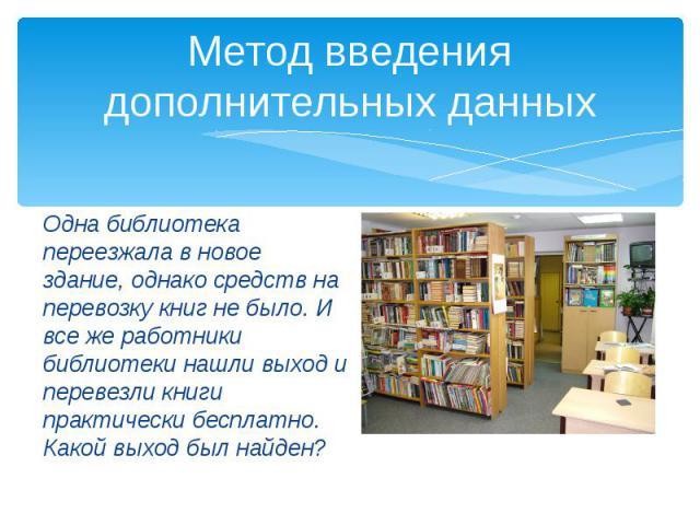 Метод введения дополнительных данных Одна библиотека переезжала в новое здание, однако средств на перевозку книг не было. И все же работники библиотеки нашли выход и перевезли книги практически бесплатно. Какой выход был найден?
