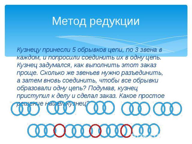 Метод редукции Кузнецу принесли 5 обрывков цепи, по 3 звена в каждом, и попросили соединить их в одну цепь. Кузнец задумался, как выполнить этот заказ проще. Сколько же звеньев нужно разъединить, а затем вновь соединить, чтобы все обрывки образовали…