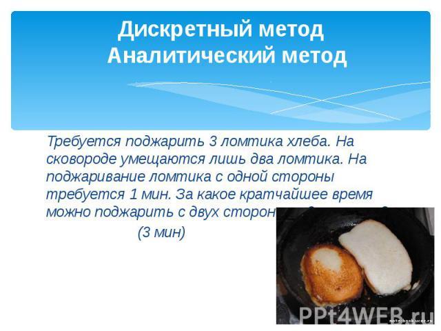 Дискретный метод  Аналитический метод Требуется поджарить 3 ломтика хлеба. На сковороде умещаются лишь два ломтика. На поджаривание ломтика с одной стороны требуется 1 мин. За какое кратчайшее время можно поджарить с двух сторон все 3 ломтика?…