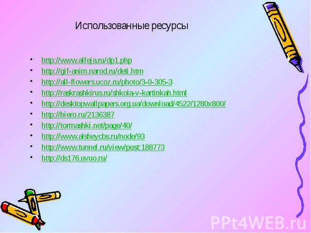Использованные ресурсы http://www.alfeja.ru/dp1.php http://gif-anim.narod.ru/deti.htm http://all-flowers.ucoz.ru/photo/3-0-305-3 http://raskrashkirus.ru/shkola-v-kartinkah.html http://desktopwallpapers.org.ua/download/4522/1280x800/ http://hiero.ru/…