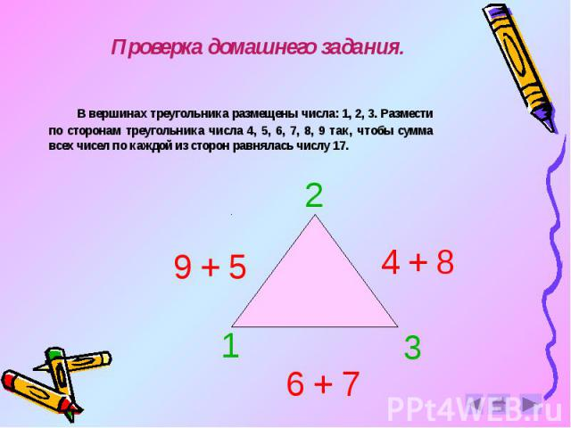 Проверка домашнего задания. В вершинах треугольника размещены числа: 1, 2, 3. Размести по сторонам треугольника числа 4, 5, 6, 7, 8, 9 так, чтобы сумма всех чисел по каждой из сторон равнялась числу 17.