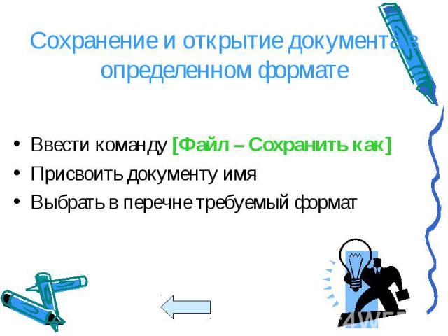 Ввести команду [Файл – Сохранить как] Ввести команду [Файл – Сохранить как] Присвоить документу имя Выбрать в перечне требуемый формат