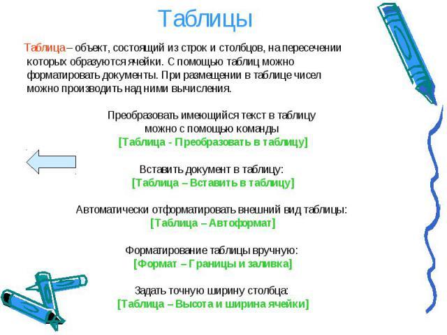 Таблица – объект, состоящий из строк и столбцов, на пересечении Таблица – объект, состоящий из строк и столбцов, на пересечении которых образуются ячейки. С помощью таблиц можно форматировать документы. При размещении в таблице чисел можно производи…