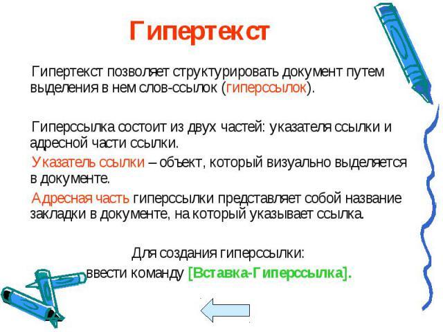 Гипертекст позволяет структурировать документ путем выделения в нем слов-ссылок (гиперссылок). Гипертекст позволяет структурировать документ путем выделения в нем слов-ссылок (гиперссылок). Гиперссылка состоит из двух частей: указателя ссылки и адре…