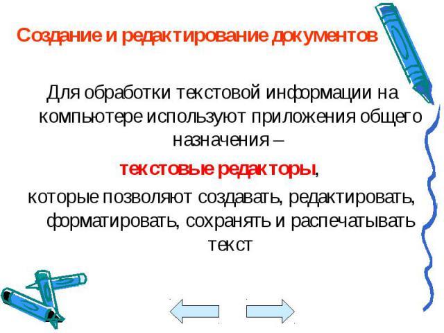 Создание и редактирование документов Создание и редактирование документов Для обработки текстовой информации на компьютере используют приложения общего назначения – текстовые редакторы, которые позволяют создавать, редактировать, форматировать, сохр…