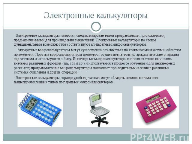 Электронные калькуляторы являются специализированными программными приложениями, предназначенными для произведения вычислений. Электронные калькуляторы по своим функциональным возможностям соответствуют аппаратным микрокалькуляторам. Элект…