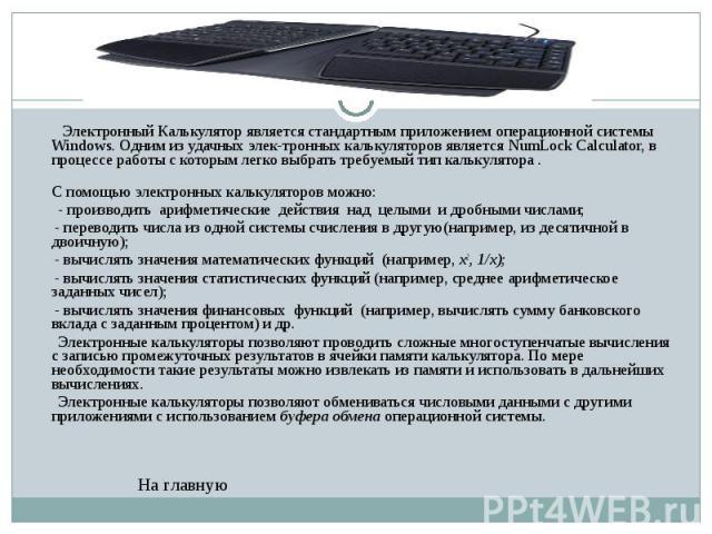 Электронный Калькулятор является стандартным приложением операционной системы Windows. Одним из удачных электронных калькуляторов является NumLock Calculator, в процессе работы с которым легко выбрать требуемый тип калькулятора . Электронный Ка…