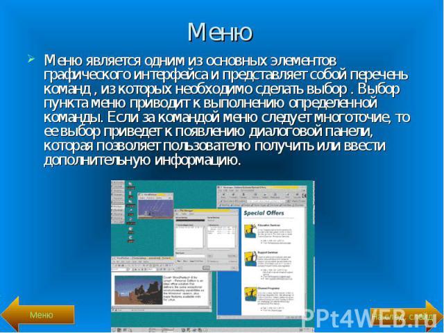 Меню является одним из основных элементов графического интерфейса и представляет собой перечень команд , из которых необходимо сделать выбор . Выбор пункта меню приводит к выполнению определенной команды. Если за командой меню следует многоточие, то…