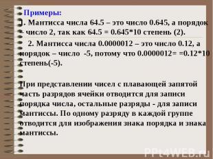 Примеры: 1. Мантисса числа 64.5 – это число 0.645, а порядок – число 2, так как