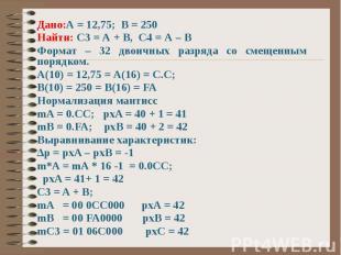 Дано:А = 12,75; В = 250 Найти: С3 = А + В, С4 = А – В Формат – 32 двоичных разря