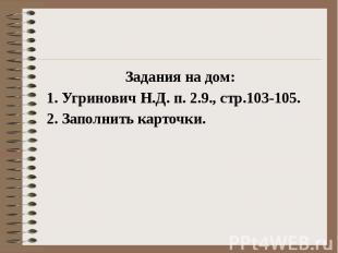 Задания на дом: 1. Угринович Н.Д. п. 2.9., стр.103-105. 2. Заполнить карточки.