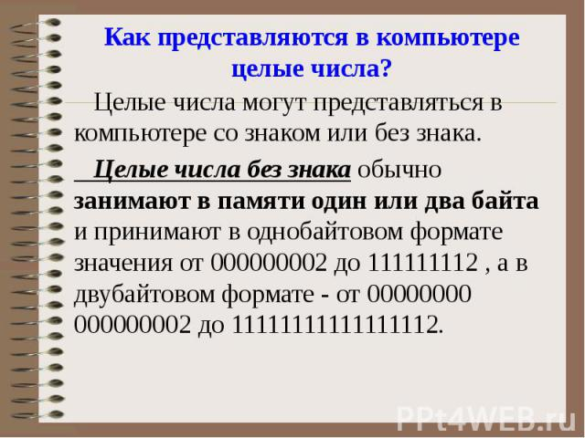 Как представляются в компьютере целые числа? Целые числа могут представляться в компьютере со знаком или без знака. Целые числа без знака обычно занимают в памяти один или два байта и принимают в однобайтовом формате значения от 000000002 до 1111111…