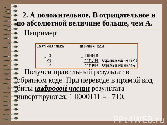 2. А положительное, B отрицательное и по абсолютной величине больше, чем А. Например: Получен правильный результат в обратном коде. При переводе в прямой код биты цифровой части результата инвертируются: 1 0000111 = –710.