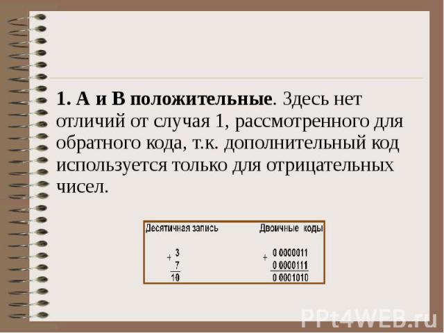 1. А и В положительные. Здесь нет отличий от случая 1, рассмотренного для обратного кода, т.к. дополнительный код используется только для отрицательных чисел.