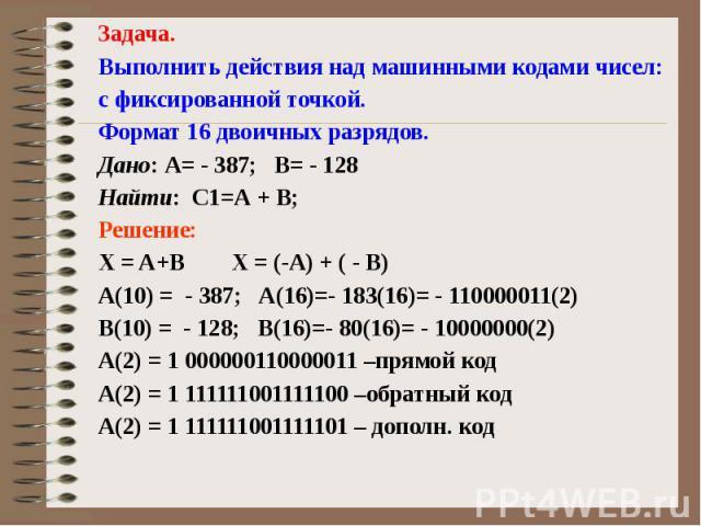 Задача. Выполнить действия над машинными кодами чисел: с фиксированной точкой. Формат 16 двоичных разрядов. Дано: А= - 387; В= - 128 Найти: С1=А + В; Решение: X = A+B X = (-A) + ( - B) А(10) = - 387; А(16)=- 183(16)= - 110000011(2) В(10) = - 128; В(…