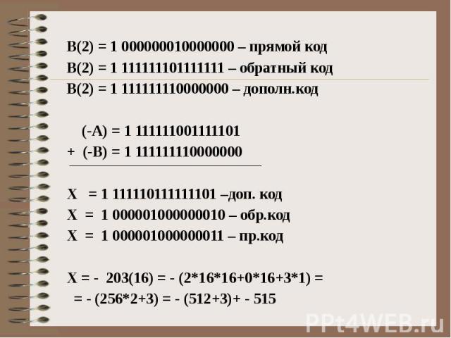В(2) = 1 000000010000000 – прямой код В(2) = 1 111111101111111 – обратный код В(2) = 1 111111110000000 – дополн.код (-А) = 1 111111001111101 + (-В) = 1 111111110000000 Х = 1 111110111111101 –доп. код Х = 1 000001000000010 – обр.код Х = 1 00000100000…