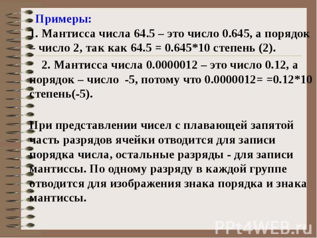 Примеры: 1. Мантисса числа 64.5 – это число 0.645, а порядок – число 2, так как 64.5 = 0.645*10 степень (2). 2. Мантисса числа 0.0000012 – это число 0.12, а порядок – число -5, потому что 0.0000012= =0.12*10 степень(-5). При представлении чисел с пл…