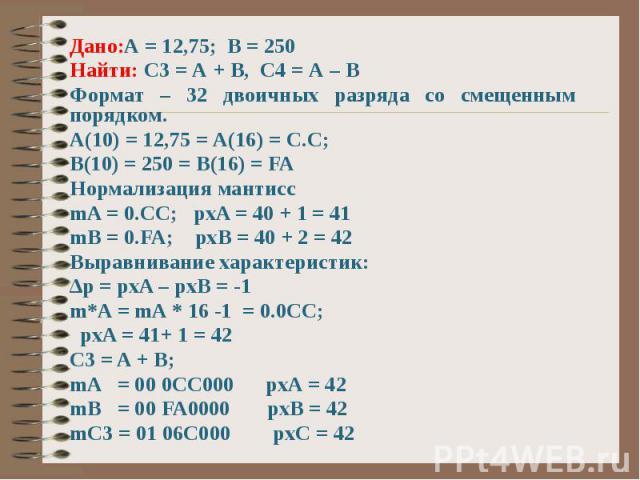 Дано:А = 12,75; В = 250 Найти: С3 = А + В, С4 = А – В Формат – 32 двоичных разряда со смещенным порядком. А(10) = 12,75 = А(16) = С.С; В(10) = 250 = В(16) = FA Нормализация мантисс mA = 0.CC; pxA = 40 + 1 = 41 mB = 0.FA; pxB = 40 + 2 = 42 Выравниван…