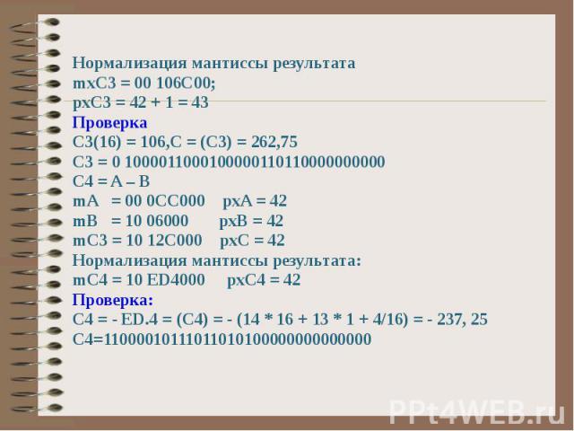 Нормализация мантиссы результата mxC3 = 00 106C00; pxC3 = 42 + 1 = 43 Проверка С3(16) = 106,C = (C3) = 262,75 C3 = 0 1000011000100000110110000000000 C4 = A – B mA = 00 0CC000 pxA = 42 mB = 10 06000 pxB = 42 mC3 = 10 12C000 pxC = 42 Нормализация мант…