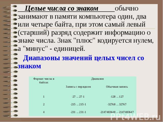 """Целые числа со знаком обычно занимают в памяти компьютера один, два или четыре байта, при этом самый левый (старший) разряд содержит информацию о знаке числа. Знак """"плюс"""" кодируется нулем, а """"минус"""" - единицей. Диапазоны значений…"""