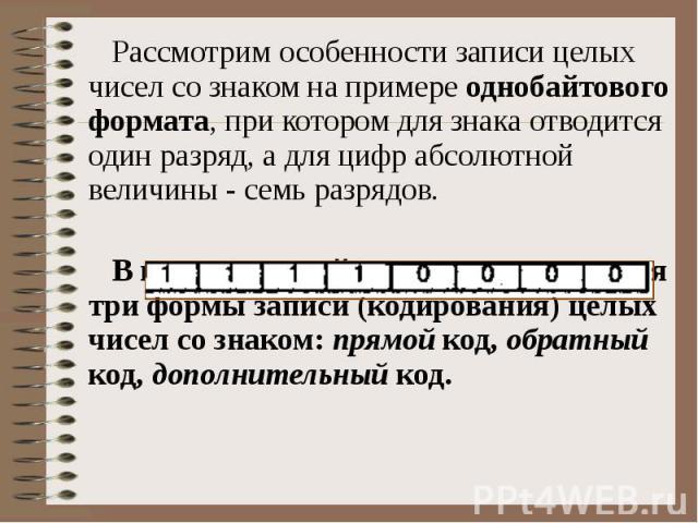 Рассмотрим особенности записи целых чисел со знаком на примере однобайтового формата, при котором для знака отводится один разряд, а для цифр абсолютной величины - семь разрядов. В компьютерной технике применяются три формы записи (кодирования) целы…