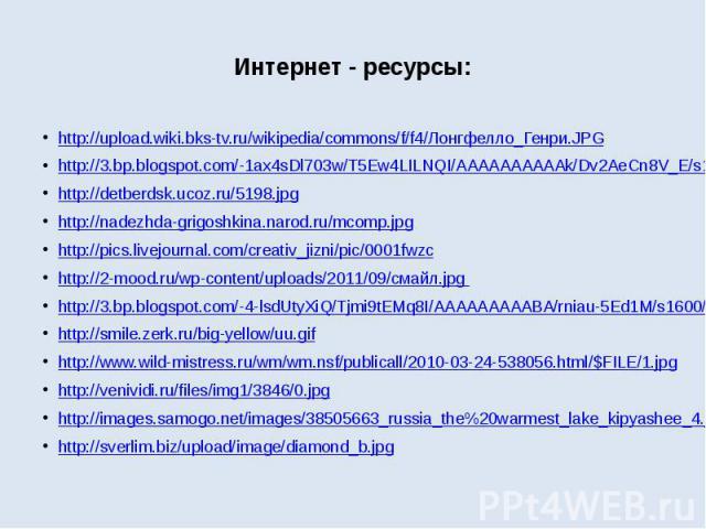 Интернет - ресурсы: http://upload.wiki.bks-tv.ru/wikipedia/commons/f/f4/Лонгфелло_Генри.JPG http://3.bp.blogspot.com/-1ax4sDl703w/T5Ew4LILNQI/AAAAAAAAAAk/Dv2AeCn8V_E/s1600/1workstation61-med.jpg http://detberdsk.ucoz.ru/5198.jpg http://nadezhda-grig…
