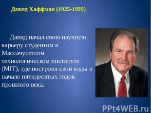 Давид Хаффман (1925-1999) Давид начал свою научную карьеру студентом в Массачусе