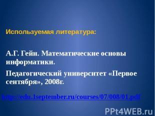 Используемая литература: А.Г. Гейн. Математические основы информатики. Педагогич