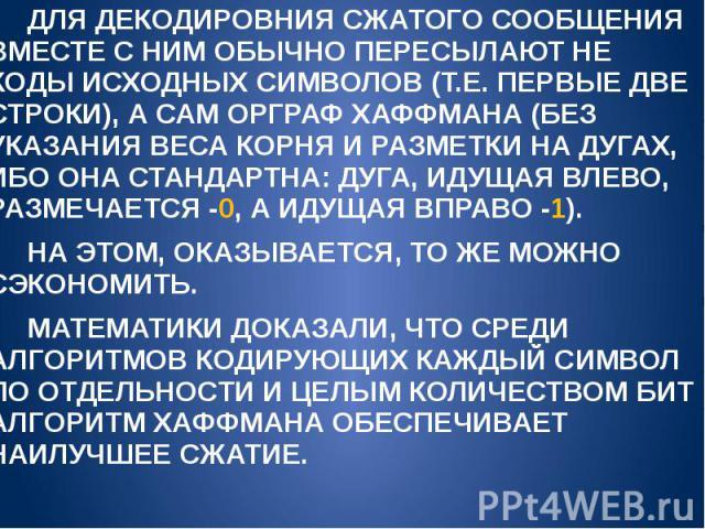 ДЛЯ ДЕКОДИРОВНИЯ СЖАТОГО СООБЩЕНИЯ ВМЕСТЕ С НИМ ОБЫЧНО ПЕРЕСЫЛАЮТ НЕ КОДЫ ИСХОДНЫХ СИМВОЛОВ (Т.Е. ПЕРВЫЕ ДВЕ СТРОКИ), А САМ ОРГРАФ ХАФФМАНА (БЕЗ УКАЗАНИЯ ВЕСА КОРНЯ И РАЗМЕТКИ НА ДУГАХ, ИБО ОНА СТАНДАРТНА: ДУГА, ИДУЩАЯ ВЛЕВО, РАЗМЕЧАЕТСЯ -0, А ИДУЩА…
