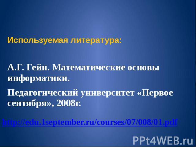 Используемая литература: А.Г. Гейн. Математические основы информатики. Педагогический университет «Первое сентября», 2008г.