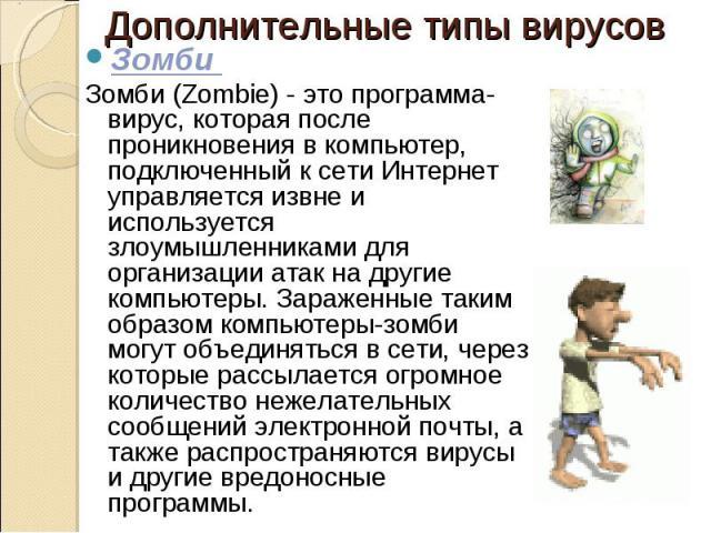 Зомби Зомби Зомби (Zombie) - это программа-вирус, которая после проникновения в компьютер, подключенный к сети Интернет управляется извне и используется злоумышленниками для организации атак на другие компьютеры. Зараженные таким образом…