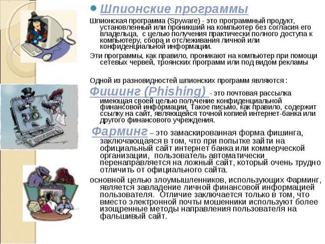 Шпионские программы Шпионские программы Шпионская программа (Spyware) - это программный продукт, установленный или проникший на компьютер без согласия его владельца, с целью получения практически полного доступа к компьютеру, сбора и отслеживания ли…
