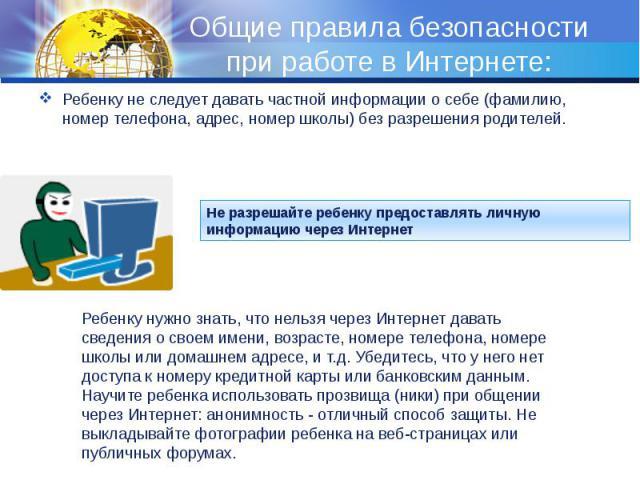 Общие правила безопасности при работе в Интернете: Ребенку не следует давать частной информации о себе (фамилию, номер телефона, адрес, номер школы) без разрешения родителей.